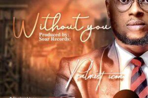 Without You by Psalmist Icon Mp3, Lyrics