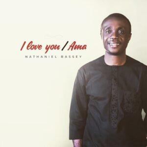 I Love You /Ama by Nathaniel Bassey Mp3, Lyrics, Video