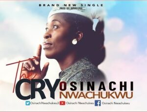 The Cry by Osinachi Nwachukwu Mp3, Video