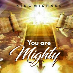 You Are Mighty by King Micheal Mp3