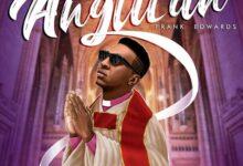 Anglican Album by Frank Edwards Mp3, Lyrics, Video