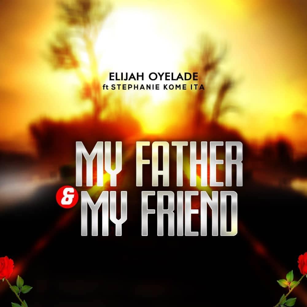 My Father And My Friend by Elijah Oyelade Ft. Stephanie Kome Ita Mp3, Lyrics, Video