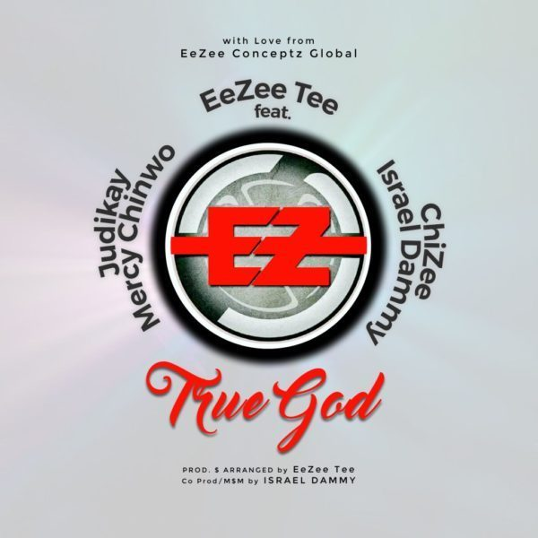 EeZee Tee - True God Ft. Mercy Chinwo, Judikay, ChiZee & Israel Dammy