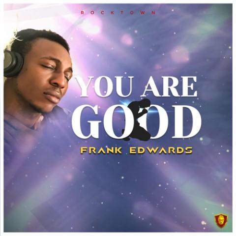 Frank Edwards - You Are Good Mp3, Lyrics